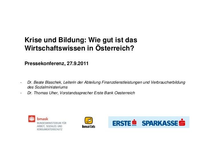 Krise und Bildung: Wie gut ist das    Wirtschaftswissen in Österreich?    Pressekonferenz, 27.9.2011-   Dr. Beate Blaschek...