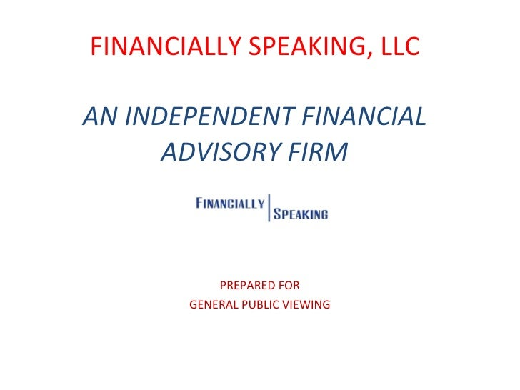FINANCIALLY SPEAKING, LLC AN INDEPENDENT FINANCIAL ADVISORY FIRM PREPARED FOR GENERAL PUBLIC VIEWING