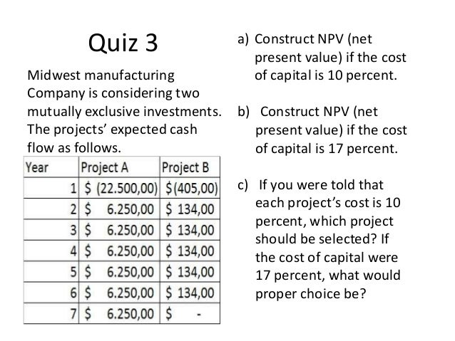 Quiz 3 Midwest manufacturing Company is considering two mutually exclusive investments. The projects' expected cash flow a...