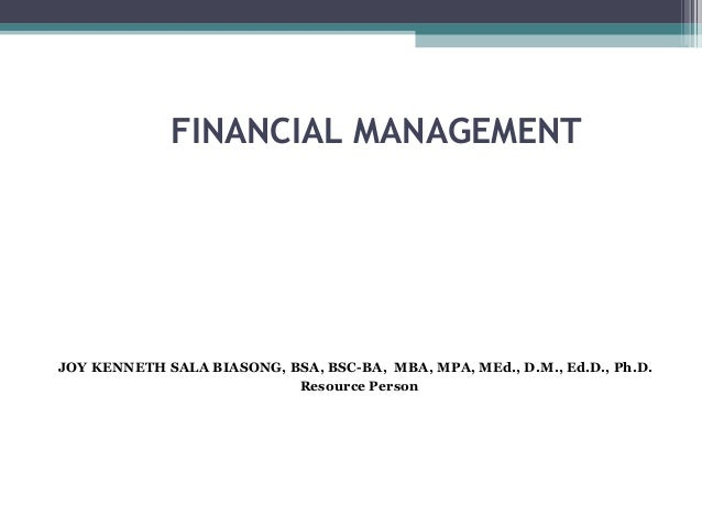 FINANCIAL MANAGEMENT JOY KENNETH SALA BIASONG, BSA, BSC-BA, MBA, MPA, MEd., D.M., Ed.D., Ph.D. Resource Person