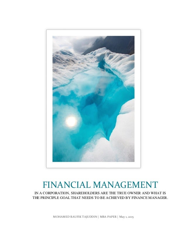 MOHAMED RAUFIK TAJUDDIN | MBA PAPER | May 1, 2015 FINANCIAL MANAGEMENT IN A CORPORATION, SHAREHOLDERS ARE THE TRUE OWNER A...