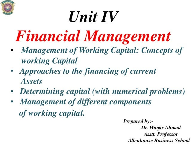 Unit IV Financial Management • Management of Working Capital: Concepts of working Capital • Approaches to the financing of...