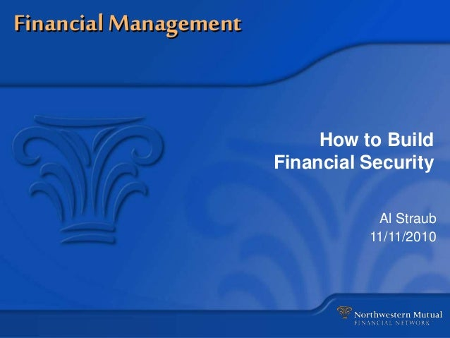 Financial Management How to Build Financial Security Al Straub 11/11/2010