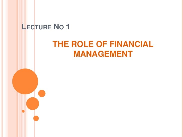 LECTURE NO 1       THE ROLE OF FINANCIAL           MANAGEMENT