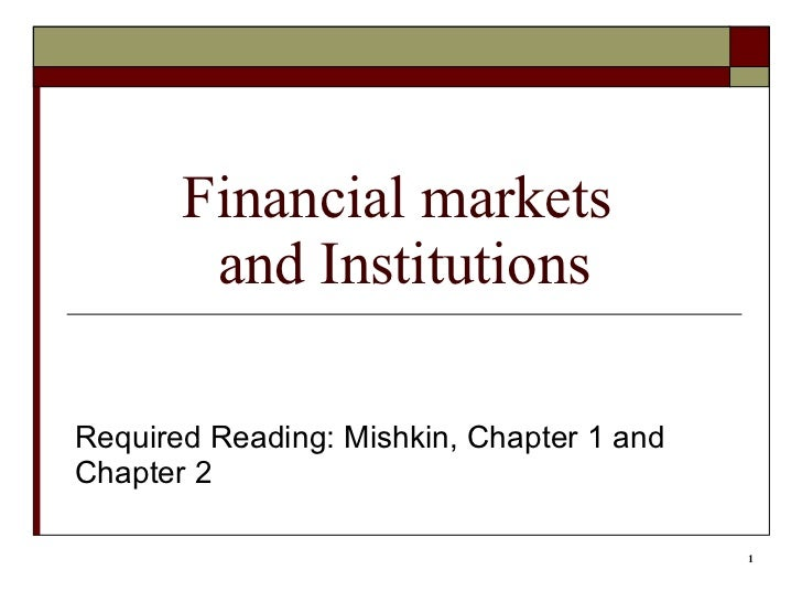 Financial markets  and Institutions Required Reading: Mishkin, Chapter 1 and Chapter 2