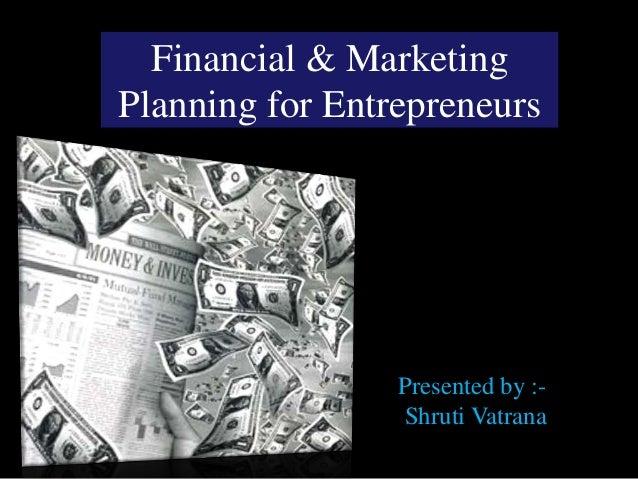 Financial & MarketingPlanning for Entrepreneurs                 Presented by :-                 Shruti Vatrana