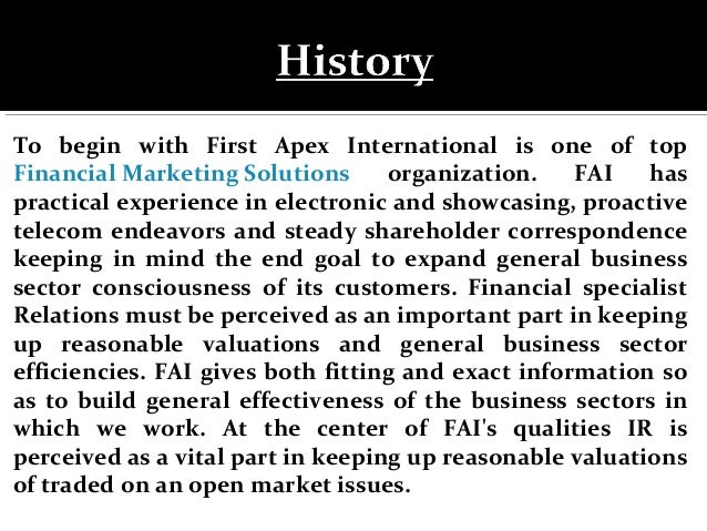 To begin with First Apex International is one of top Financial Marketing Solutions organization. FAI has practical experie...