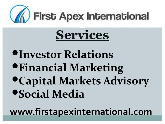 Services •Investor Relations •Financial Marketing •Capital Markets Advisory •Social Media www.firstapexinternational.com