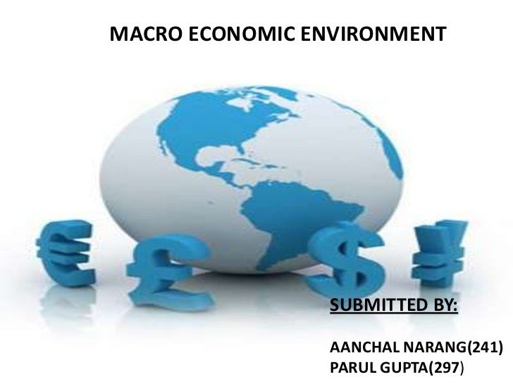 MACRO ECONOMIC ENVIRONMENT                 SUBMITTED BY:                 AANCHAL NARANG(241)                 PARUL GUPTA(2...
