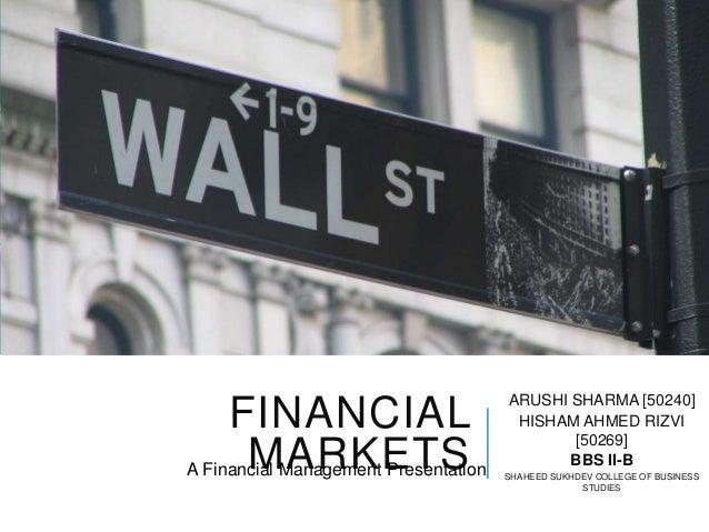 FINANCIAL MARKETS ARUSHI SHARMA [50240] HISHAM AHMED RIZVI [50269] BBS II-B SHAHEED SUKHDEV COLLEGE OF BUSINESS STUDIES A ...