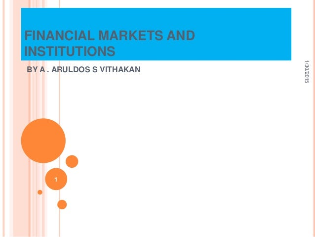 FINANCIAL MARKETS AND INSTITUTIONS BY A . ARULDOS S VITHAKAN 1/30/2015 1