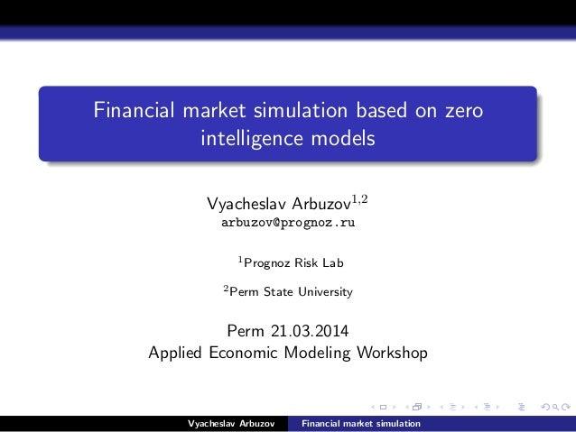 Financial market simulation based on zero intelligence models Vyacheslav Arbuzov1,2 arbuzov@prognoz.ru 1Prognoz Risk Lab 2...