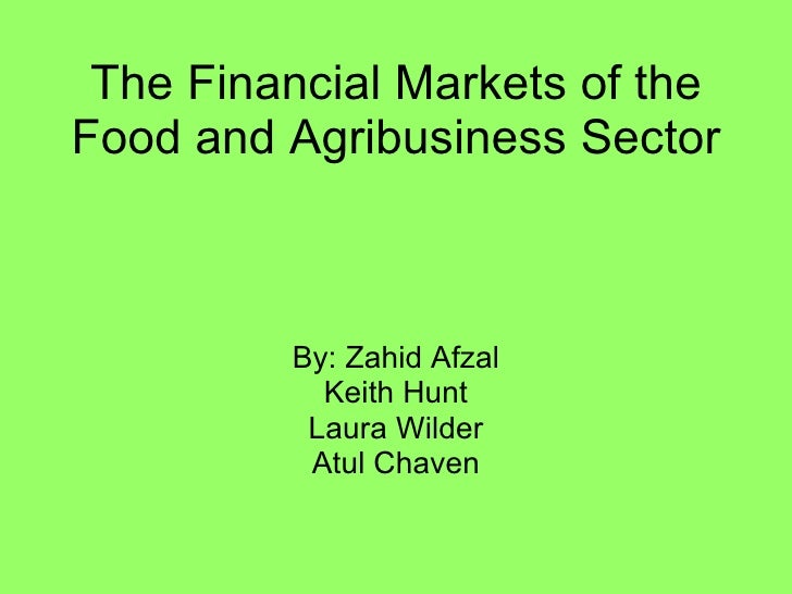 The Financial Markets of the Food and Agribusiness Sector By: Zahid Afzal Keith Hunt Laura Wilder Atul Chaven