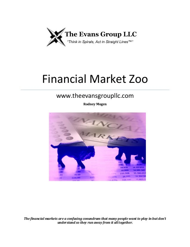 Financial Market Zoo www.theevansgroupllc.com Rodney Mogen The financial markets are a confusing conundrum that many peopl...