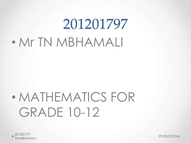 201201797 • Mr TN MBHAMALI  • MATHEMATICS FOR GRADE 10-12 201201797 TN MBHAMALI  09/05/2013  1
