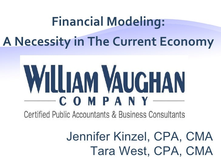 <ul><li>Financial Modeling: </li></ul><ul><li>A Necessity in The Current Economy </li></ul>Jennifer Kinzel, CPA, CMA Tara ...
