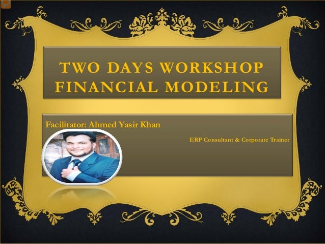 TWO DAYS WORKSHOP FINANCIAL MODELING Facilitator: Ahmed Yasir Khan ERP Consultant & Corporate Trainer