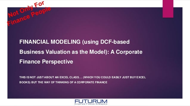 FINANCIAL MODELING (using DCF-based Business Valuation as the Model): A Corporate Finance Perspective THIS IS NOT JUST ABO...