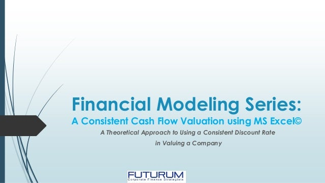 Financial Modeling Series: A Consistent Cash Flow Valuation using MS Excel© A Theoretical Approach to Using a Consistent D...