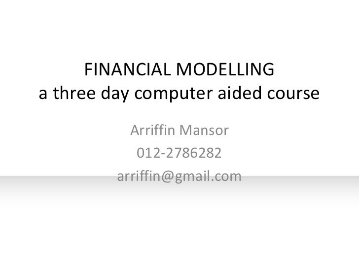 FINANCIAL MODELLINGa three day computer aided course           Arriffin Mansor            012-2786282         arriffin@gma...