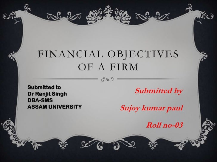 Financial objectives of a firm<br />Submitted by<br />Sujoykumarpaul<br />Roll no-03<br />Submitted to<br />DrRanjit Singh...