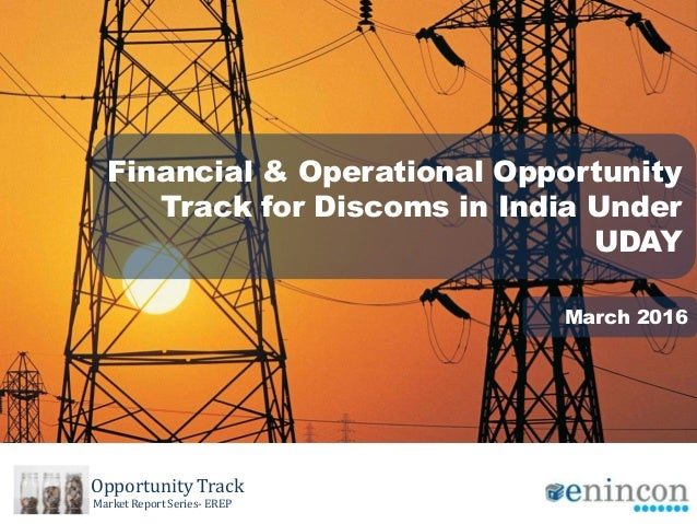 Financial & Operational Opportunity Track for Discoms in India Under UDAY March 2016 Opportunity Track Market Report Serie...