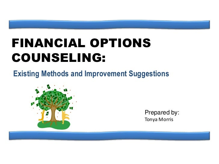 FINANCIAL OPTIONS COUNSELING:<br />Existing Methods and Improvement Suggestions<br />Prepared by:<br />Tonya Morris<br />