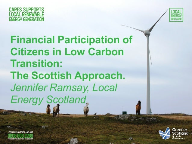 Financial Participation of Citizens in Low Carbon Transition: The Scottish Approach. Jennifer Ramsay, Local Energy Scotland