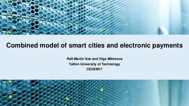 Combined model of smart cities and electronic payments Ralf-Martin Soe and Olga Mikheeva Tallinn University of Technology ...