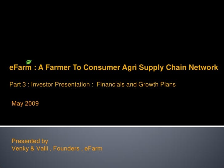 eFarm : A Farmer To Consumer Agri Supply Chain Network  Part 3 : Investor Presentation : Financials and Growth Plans   May...