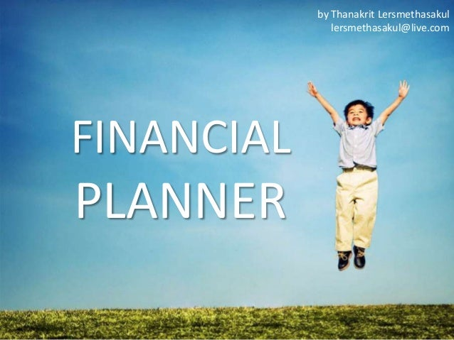 by Thanakrit Lersmethasakul lersmethasakul@live.com  FINANCIAL  PLANNER