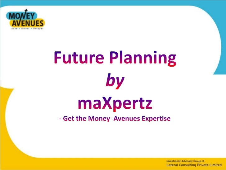 Future Planning<br />by<br />maXpertz<br />- Get the Money  Avenues Expertise<br />