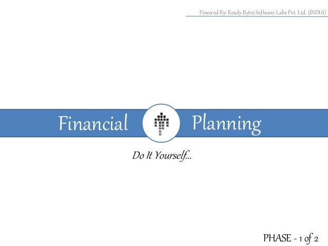 Powered By: Ready Bytes Software Labs Pvt. Ltd. (INDIA)  Planning  Financial Do It Yourself…  PHASE - 1 of 2