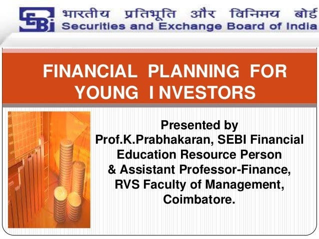 FINANCIAL PLANNING FOR YOUNG I NVESTORS Presented by Prof.K.Prabhakaran, SEBI Financial Education Resource Person & Assist...