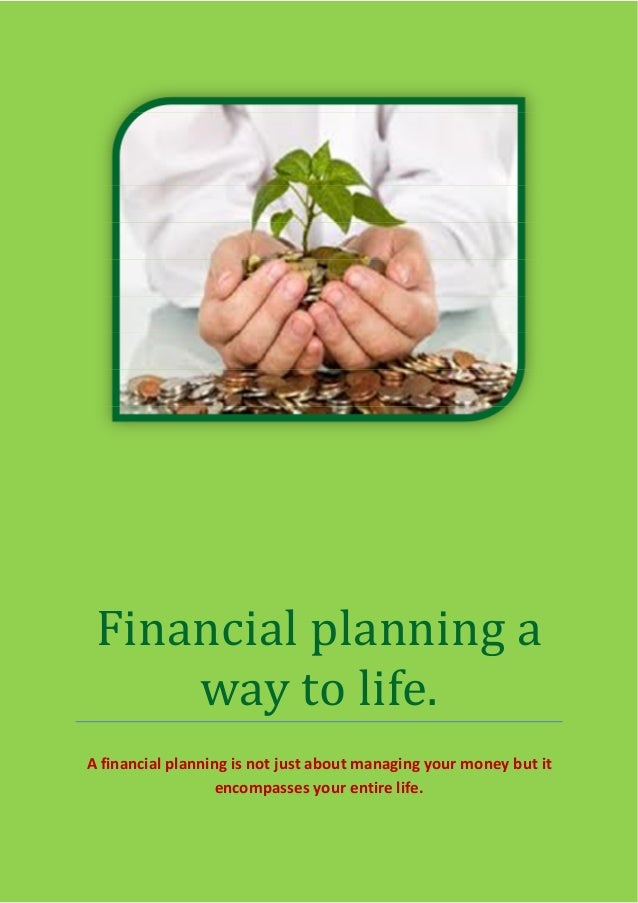 Financial planning away to life.A financial planning is not just about managing your money but itencompasses your entire l...