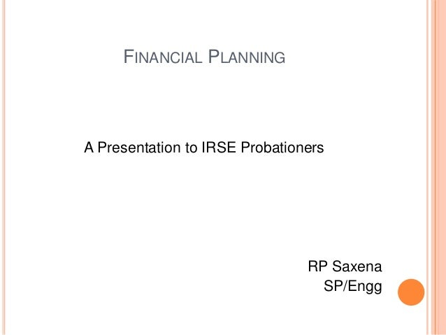 FINANCIAL PLANNING  A Presentation to IRSE Probationers  RP Saxena SP/Engg