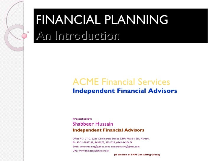 FINANCIAL PLANNING An Introduction ACME Financial Services Independent Financial Advisors Presented By: Shabbeer Hussain I...