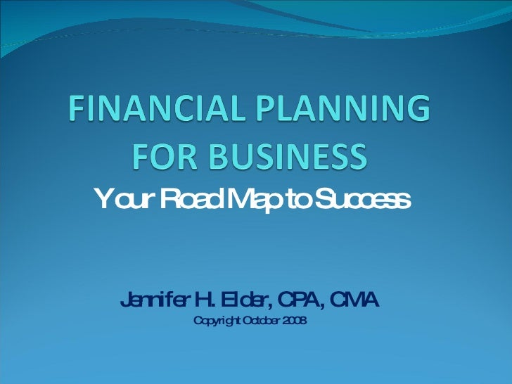 Your Road Map to Success Jennifer H. Elder, CPA, CMA Copyright October 2008