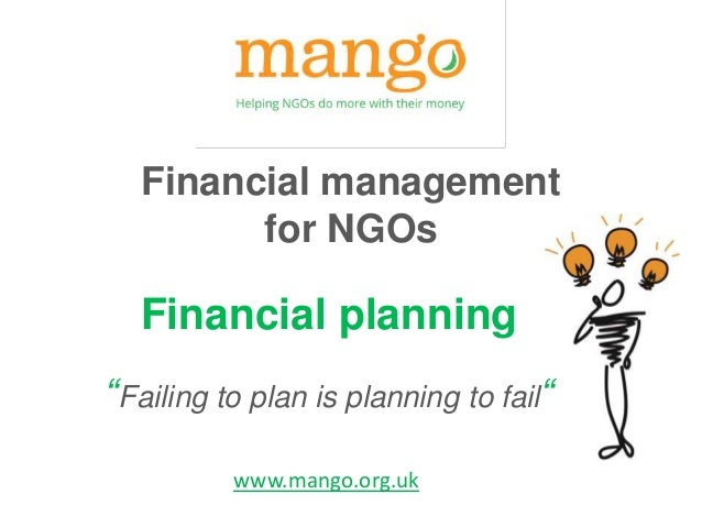 "Financial management for NGOs Financial planning ""Failing to plan is planning to fail"" www.mango.org.uk"