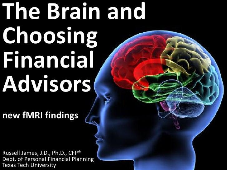 The Brain andChoosingFinancialAdvisorsnew fMRI findingsRussell James, J.D., Ph.D., CFP®Dept. of Personal Financial Plannin...