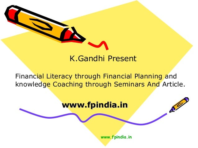 K.Gandhi Present Financial Literacy through Financial Planning and knowledge Coaching through Seminars And Article.  www.f...