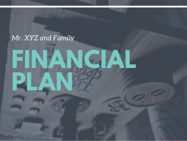 Mr. XYZ and Family FINANCIAL PLAN A B H I N A Y G U P T A . I N