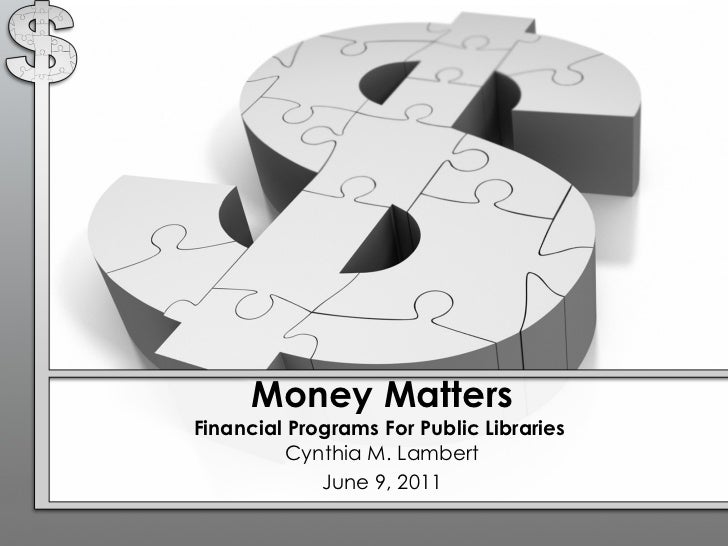Money Matters Financial Programs For Public Libraries  Cynthia M. Lambert June 9, 2011