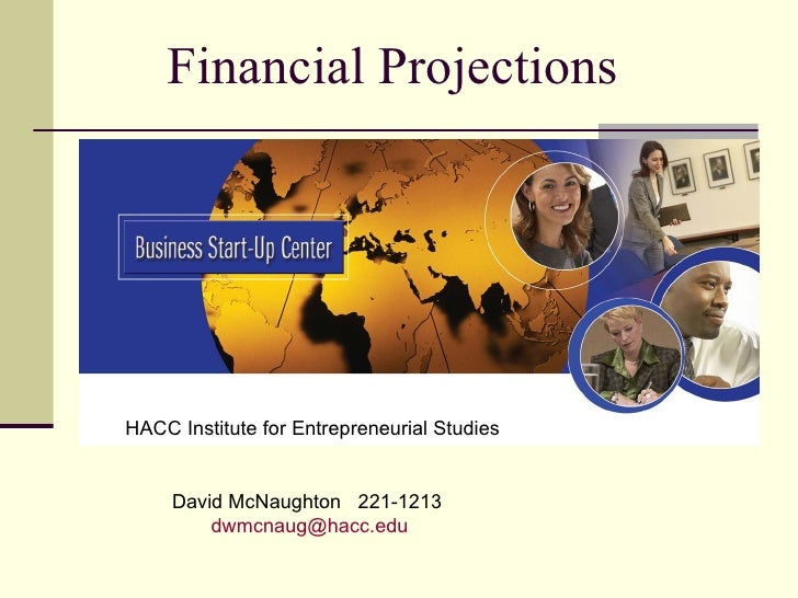 Financial Projections HACC Institute for Entrepreneurial Studies David McNaughton  221-1213  [email_address]