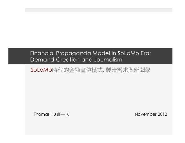 Financial Propaganda Model in SoLoMo Era:Demand Creation and JournalismSoLoMo時代的金融宣傳模式: 製造需求與新聞學 Thomas Hu 胡一天            ...