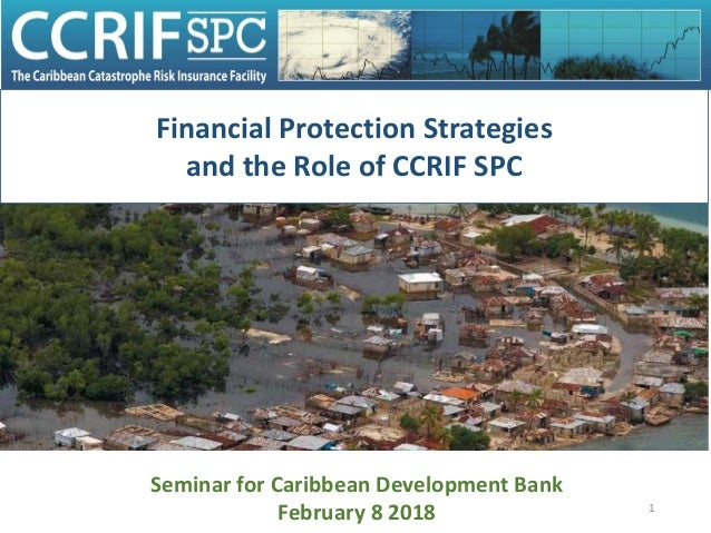 1 Financial Protection Strategies and the Role of CCRIF SPC Seminar for Caribbean Development Bank February 8 2018