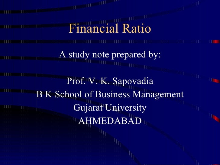 Financial Ratio <ul><li>A study note prepared by: </li></ul><ul><li>Prof. V. K. Sapovadia </li></ul><ul><li>B K School of ...