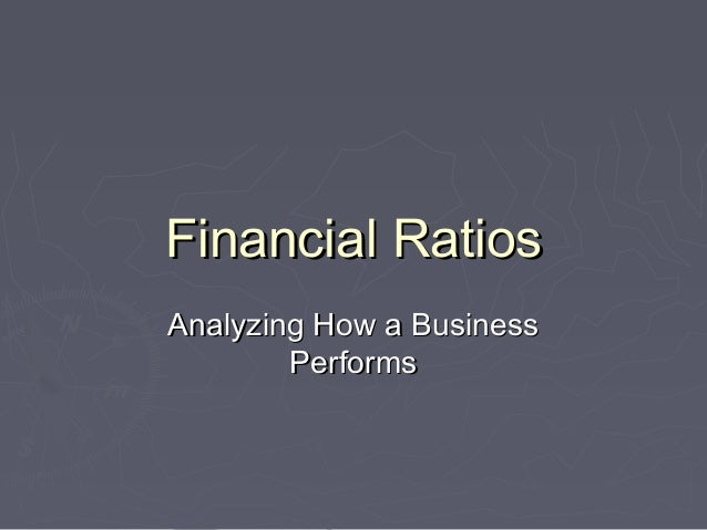 Financial RatiosFinancial Ratios Analyzing How a BusinessAnalyzing How a Business PerformsPerforms