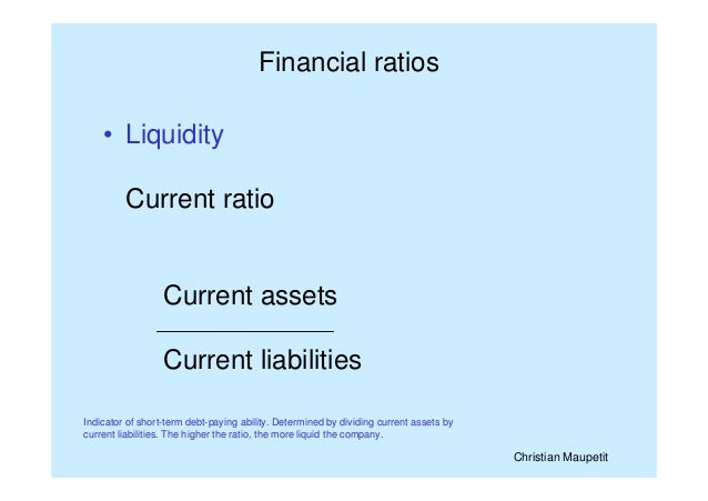 Christian Maupetit Financial ratios • Liquidity Current ratio Current assets Current liabilities Indicator of short-term d...