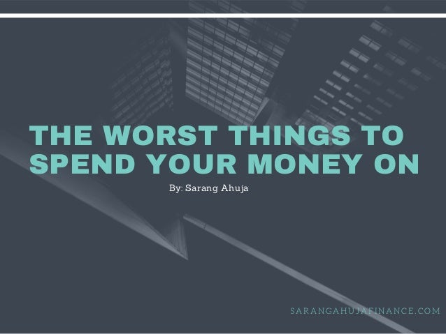THE WORST THINGS TO SPEND YOUR MONEY ON S A R A N G A H U J A F I N A N C E . C O M By: Sarang Ahuja